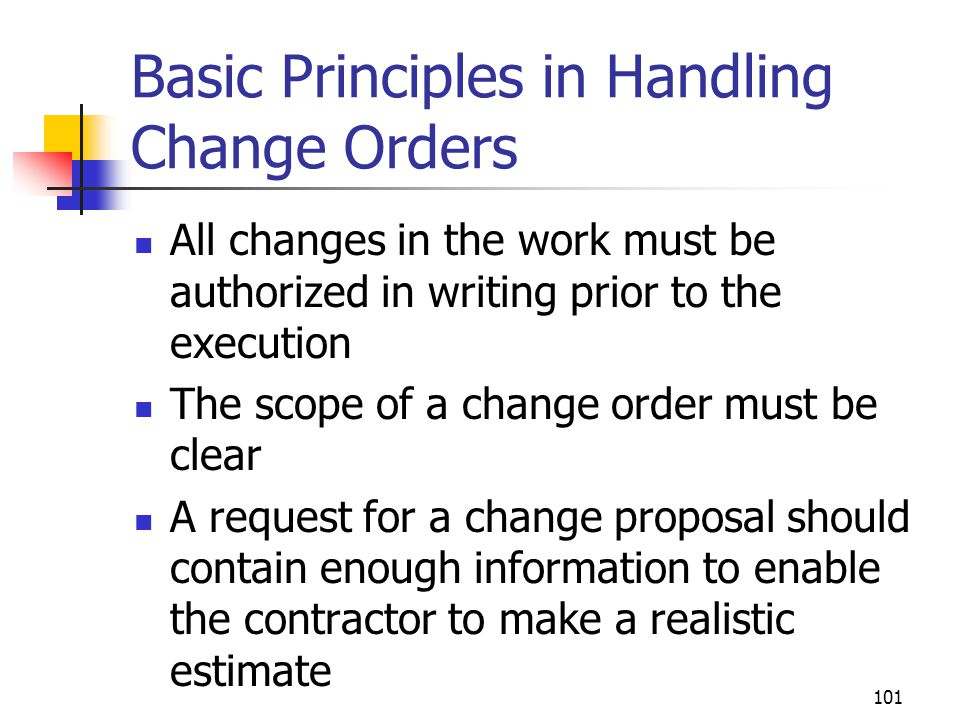 101 Basic Principles in Handling Change Orders All changes in the work must be authorized in writing prior to the execution The scope of a change orde
