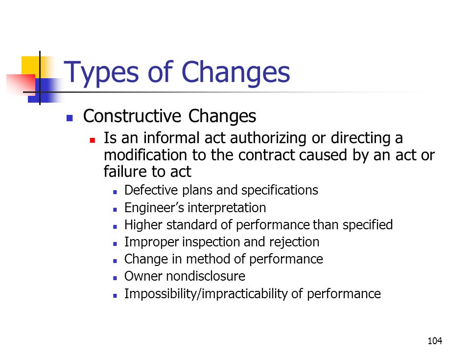 104 Types of Changes Constructive Changes Is an informal act authorizing or directing a modification to the contract caused by an act or failure to ac