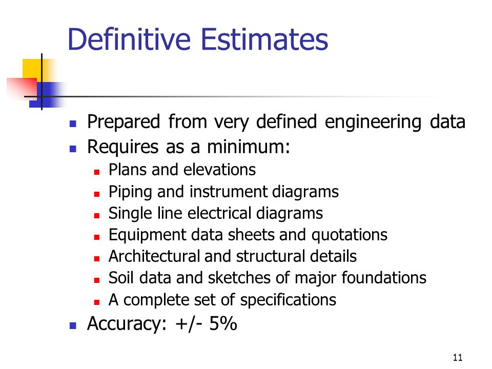11 Definitive Estimates Prepared from very defined engineering data Requires as a minimum: Plans and elevations Piping and instrument diagrams Single