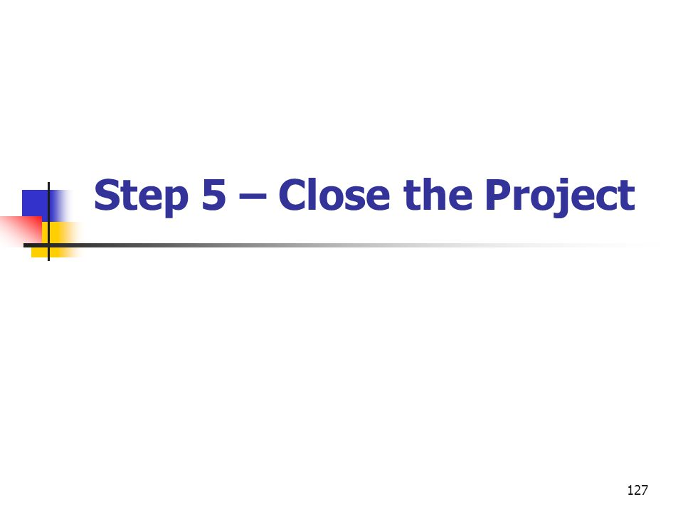 127 Step 5 – Close the Project