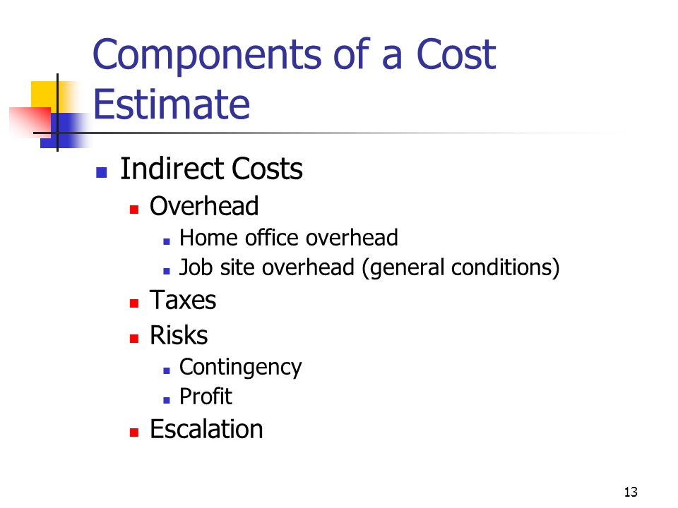 13 Components of a Cost Estimate Indirect Costs Overhead Home office overhead Job site overhead (general conditions) Taxes Risks Contingency Profit Es
