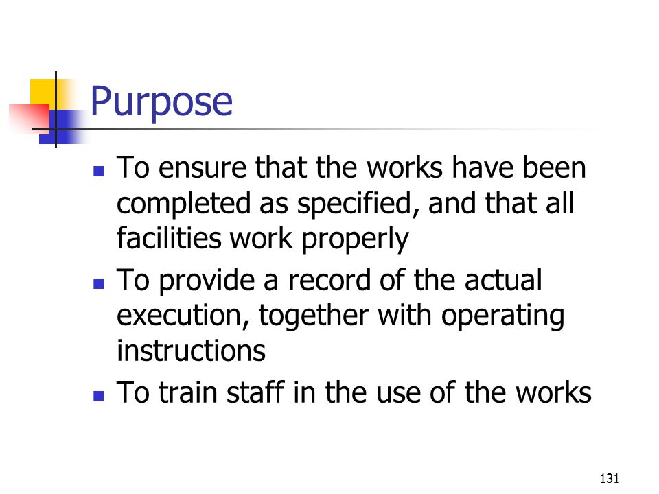 131 Purpose To ensure that the works have been completed as specified, and that all facilities work properly To provide a record of the actual executi