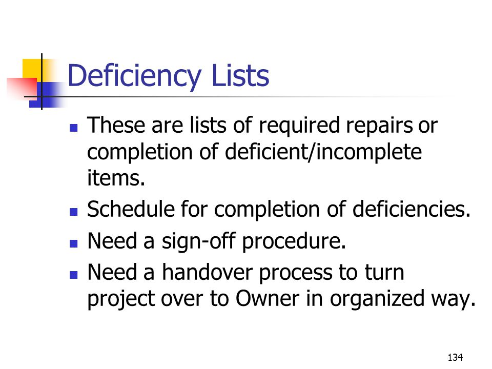 134 Deficiency Lists These are lists of required repairs or completion of deficient/incomplete items. Schedule for completion of deficiencies. Need a