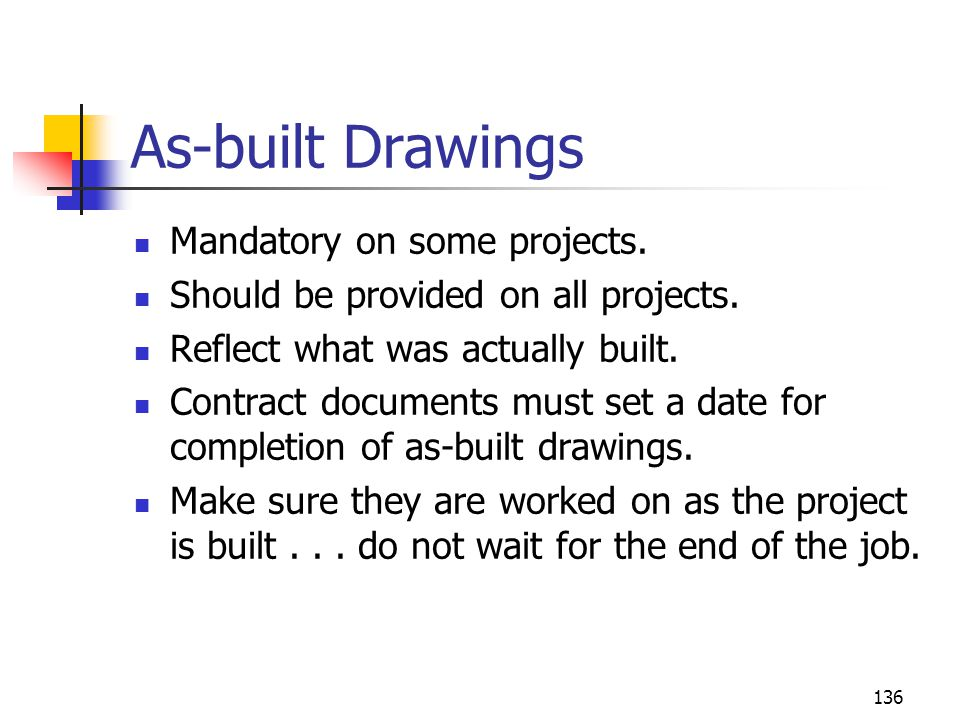 136 As-built Drawings Mandatory on some projects. Should be provided on all projects. Reflect what was actually built. Contract documents must set a d