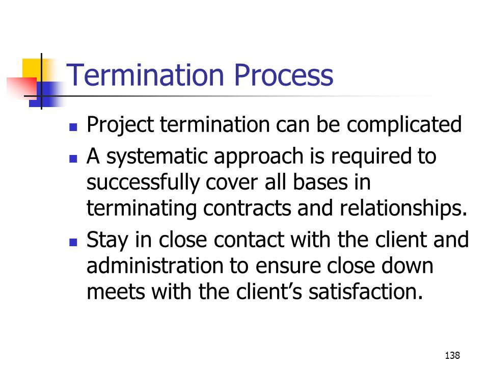 138 Termination Process Project termination can be complicated A systematic approach is required to successfully cover all bases in terminating contra