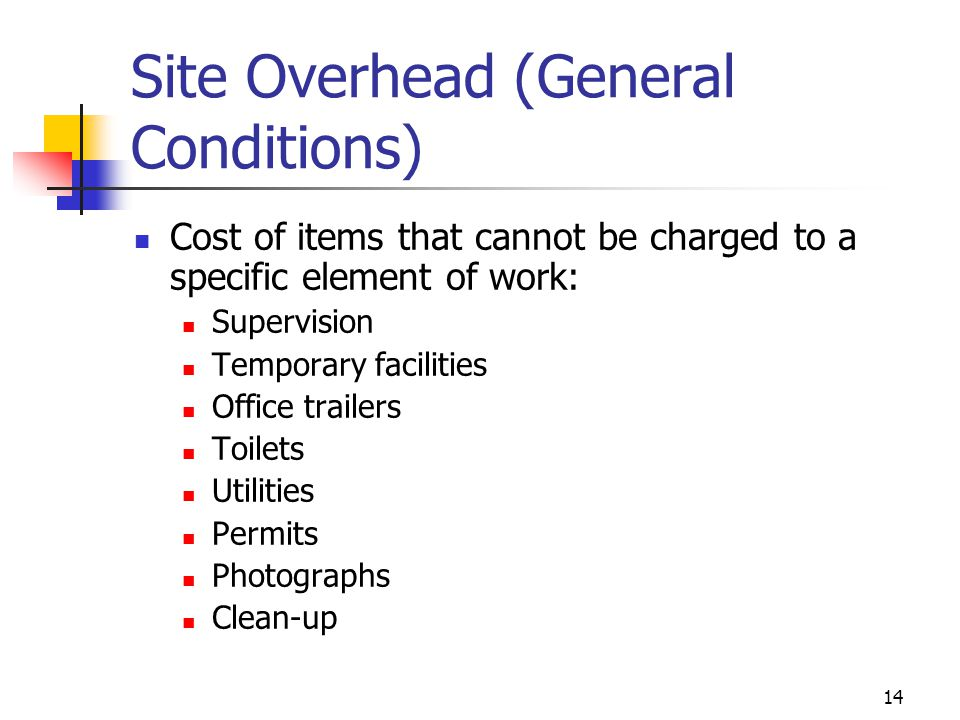 14 Site Overhead (General Conditions) Cost of items that cannot be charged to a specific element of work: Supervision Temporary facilities Office trai