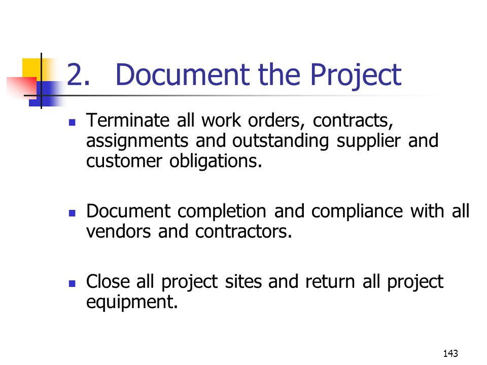 143 2. Document the Project Terminate all work orders, contracts, assignments and outstanding supplier and customer obligations. Document completion a