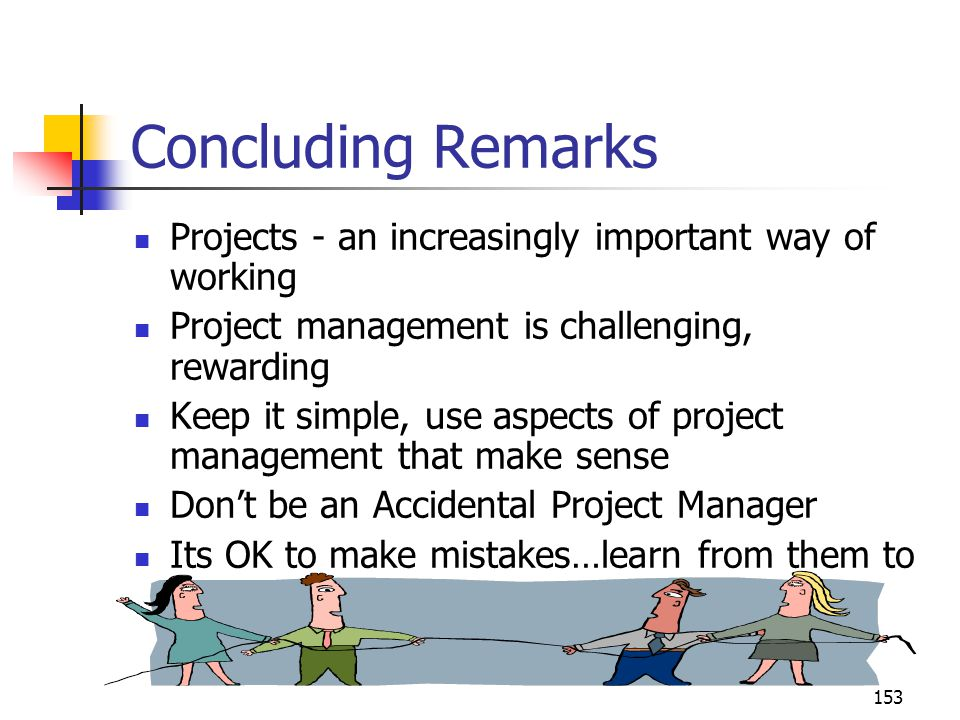 153 Concluding Remarks Projects - an increasingly important way of working Project management is challenging, rewarding Keep it simple, use aspects of