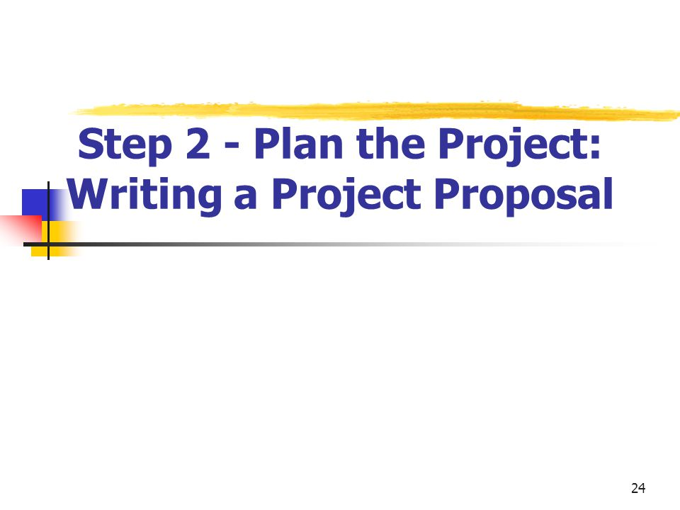 24 Step 2 - Plan the Project: Writing a Project Proposal
