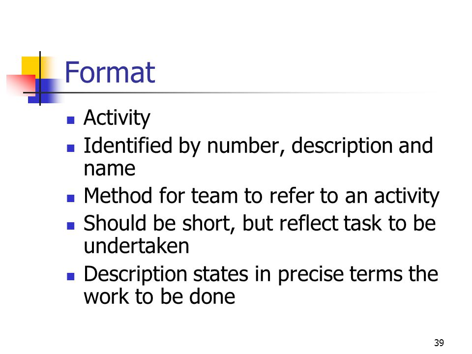 39 Format Activity Identified by number, description and name Method for team to refer to an activity Should be short, but reflect task to be undertak