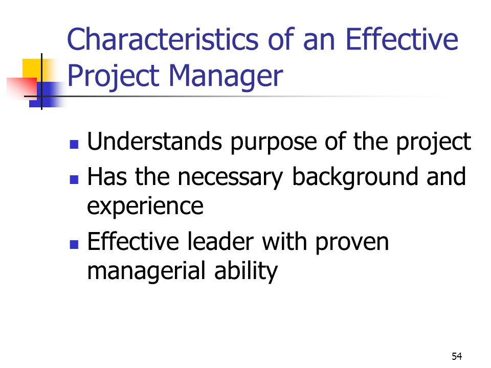 54 Characteristics of an Effective Project Manager Understands purpose of the project Has the necessary background and experience Effective leader wit