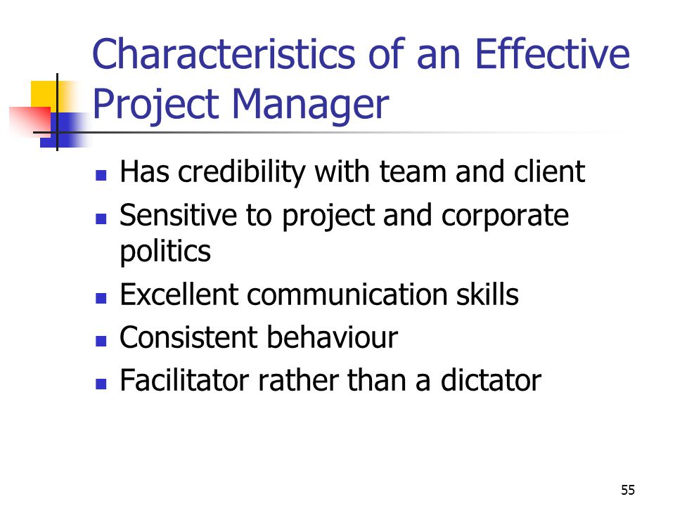 55 Characteristics of an Effective Project Manager Has credibility with team and client Sensitive to project and corporate politics Excellent communic
