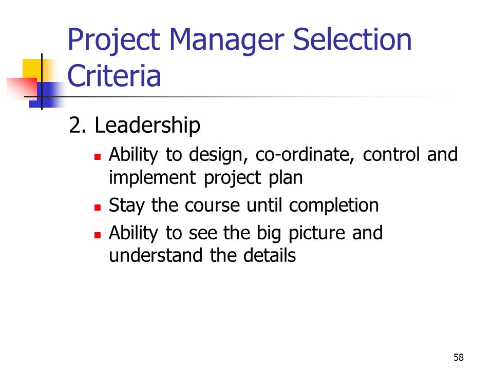 58 Project Manager Selection Criteria 2. Leadership Ability to design, co-ordinate, control and implement project plan Stay the course until completio