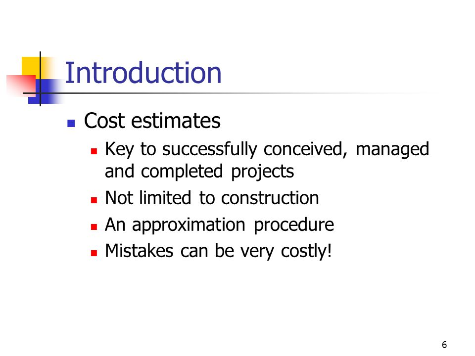 6 Introduction Cost estimates Key to successfully conceived, managed and completed projects Not limited to construction An approximation procedure Mis