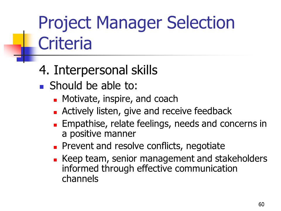 60 Project Manager Selection Criteria 4. Interpersonal skills Should be able to: Motivate, inspire, and coach Actively listen, give and receive feedba