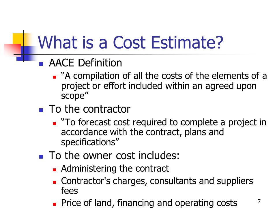 "7 What is a Cost Estimate? AACE Definition ""A compilation of all the costs of the elements of a project or effort included within an agreed upon scope"