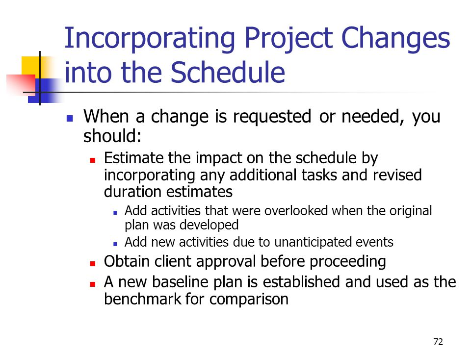 72 Incorporating Project Changes into the Schedule When a change is requested or needed, you should: Estimate the impact on the schedule by incorporat
