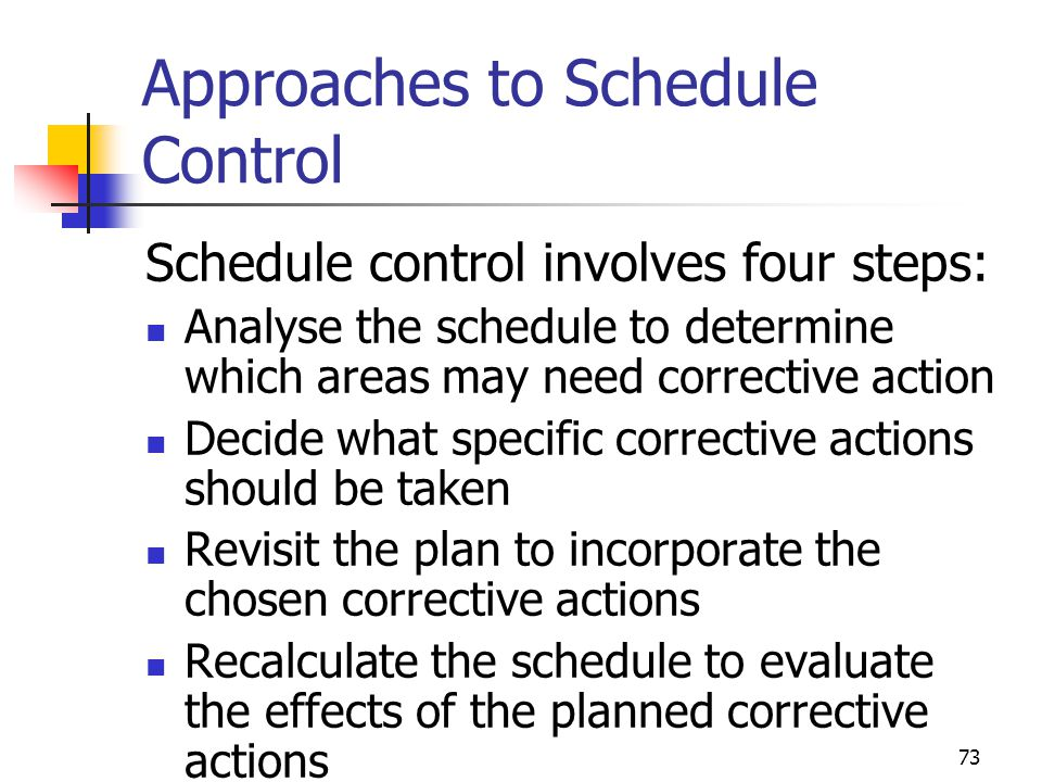 73 Approaches to Schedule Control Schedule control involves four steps: Analyse the schedule to determine which areas may need corrective action Decid