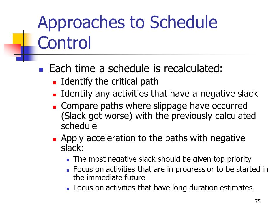 75 Approaches to Schedule Control Each time a schedule is recalculated: Identify the critical path Identify any activities that have a negative slack