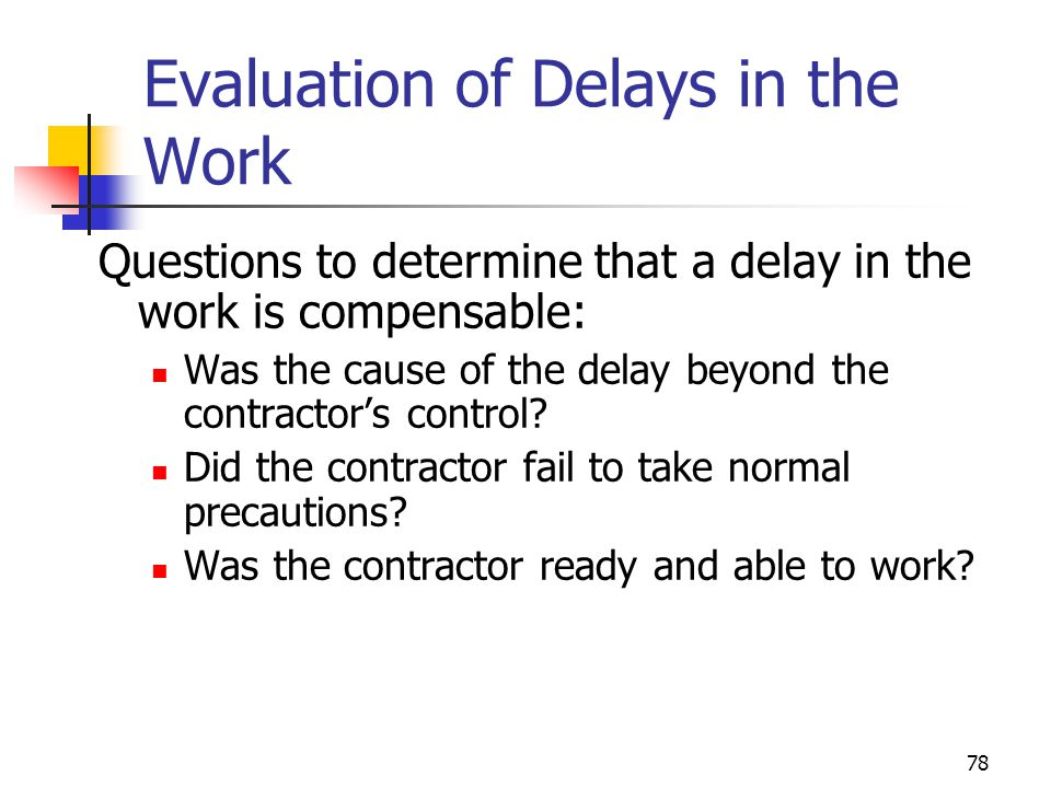 78 Evaluation of Delays in the Work Questions to determine that a delay in the work is compensable: Was the cause of the delay beyond the contractor's