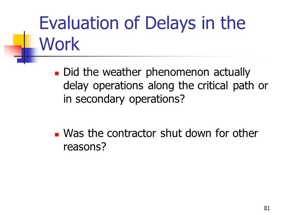 81 Evaluation of Delays in the Work Did the weather phenomenon actually delay operations along the critical path or in secondary operations? Was the c