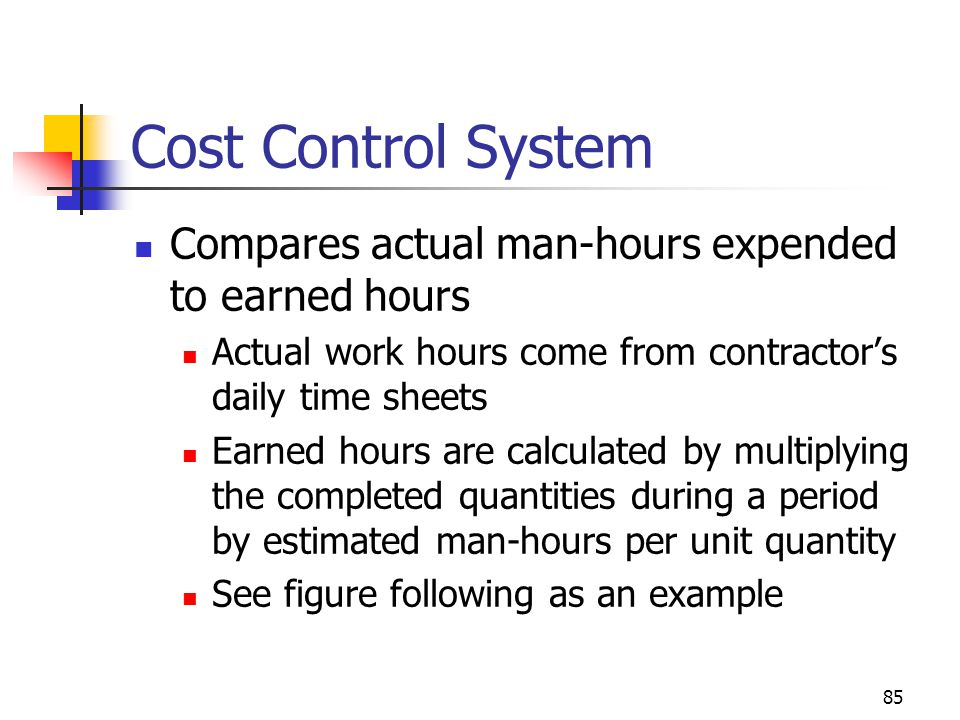 85 Cost Control System Compares actual man-hours expended to earned hours Actual work hours come from contractor's daily time sheets Earned hours are