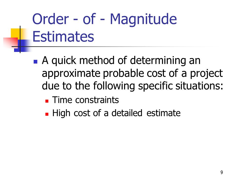 9 Order - of - Magnitude Estimates A quick method of determining an approximate probable cost of a project due to the following specific situations: T