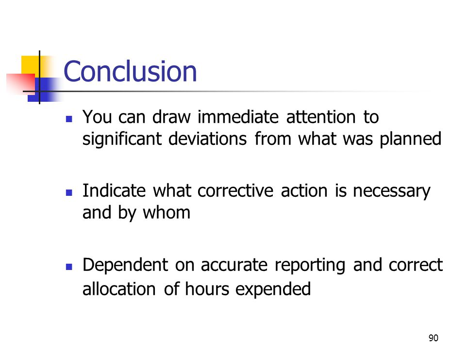 90 Conclusion You can draw immediate attention to significant deviations from what was planned Indicate what corrective action is necessary and by who