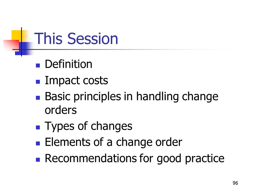 96 This Session Definition Impact costs Basic principles in handling change orders Types of changes Elements of a change order Recommendations for goo