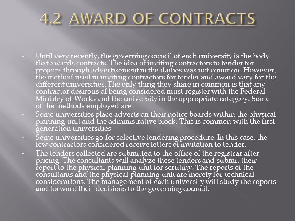 Until very recently, the governing council of each university is the body that awards contracts. The idea of inviting contractors to tender for projec