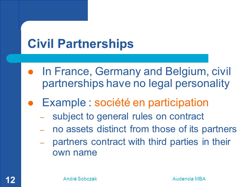 André Sobczak Audencia MBA 13 UK Partnerships modified legal personality each partner is an agent of his partners in respect of any transaction carried out in the ordinary course of the partnership assets are co-owned by the partners partners are fully liable for all the debts of the partnership