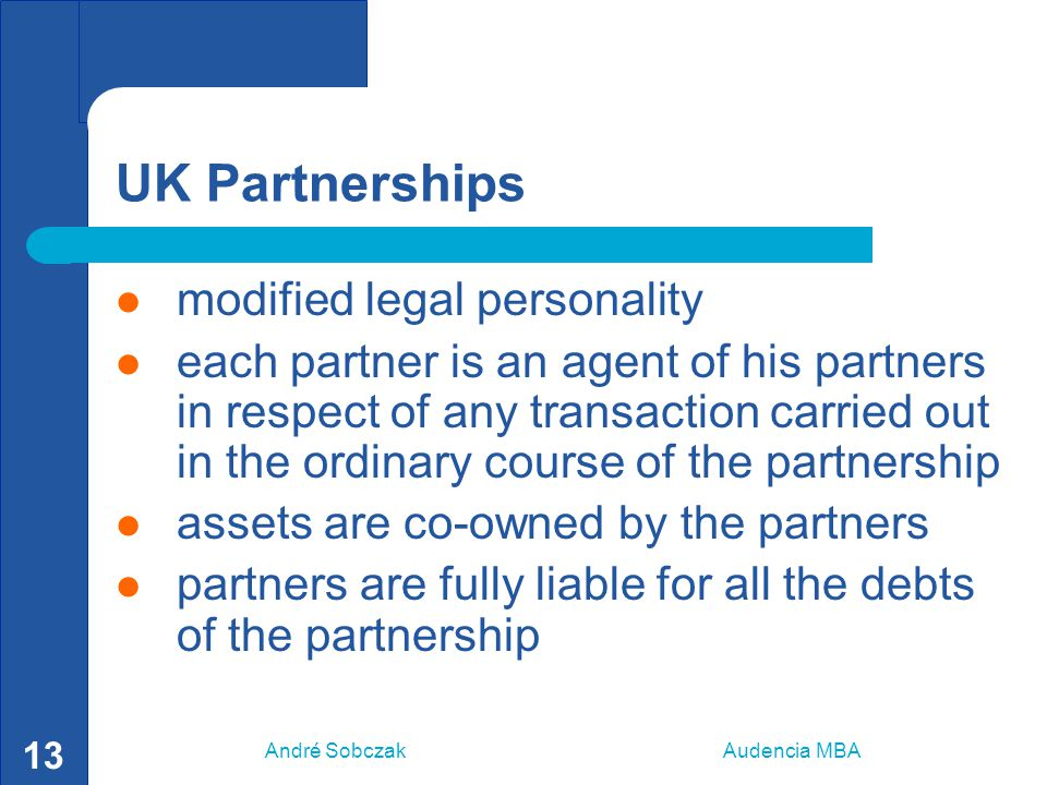 André Sobczak Audencia MBA 13 UK Partnerships modified legal personality each partner is an agent of his partners in respect of any transaction carrie