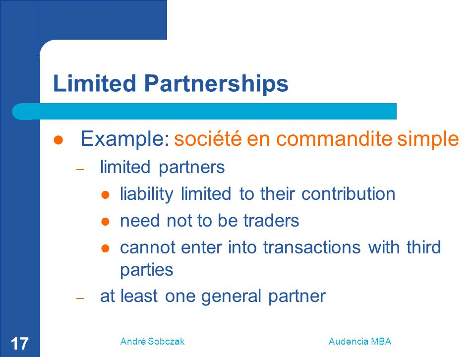 André Sobczak Audencia MBA 17 Limited Partnerships Example: société en commandite simple – limited partners liability limited to their contribution need not to be traders cannot enter into transactions with third parties – at least one general partner