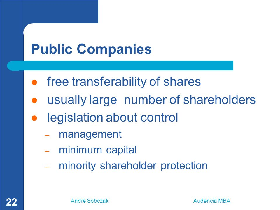 André Sobczak Audencia MBA 22 Public Companies free transferability of shares usually large number of shareholders legislation about control – managem