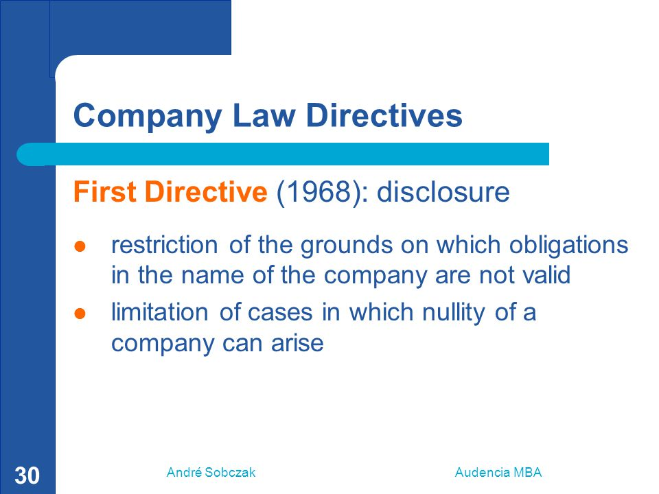 André Sobczak Audencia MBA 30 Company Law Directives First Directive (1968): disclosure restriction of the grounds on which obligations in the name of