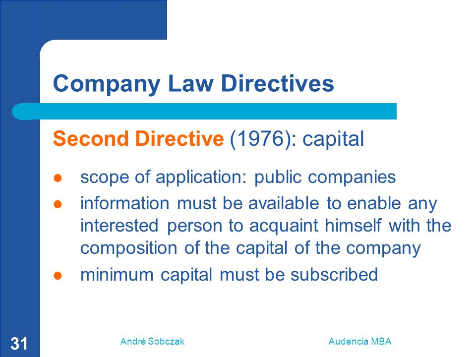 André Sobczak Audencia MBA 31 Company Law Directives Second Directive (1976): capital scope of application: public companies information must be avail