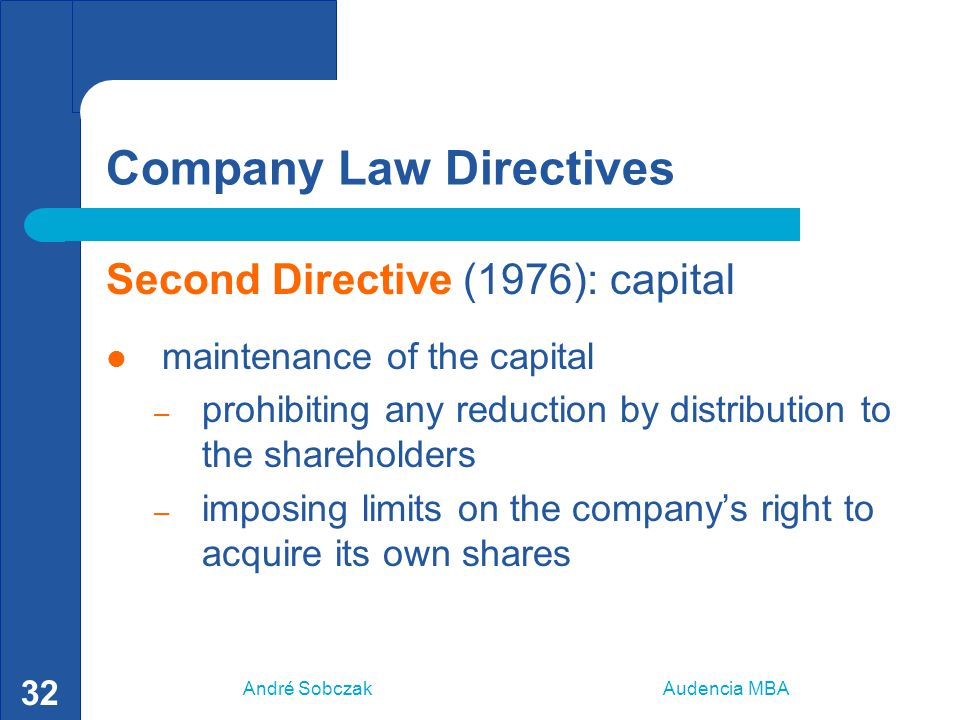André Sobczak Audencia MBA 32 Company Law Directives Second Directive (1976): capital maintenance of the capital – prohibiting any reduction by distri