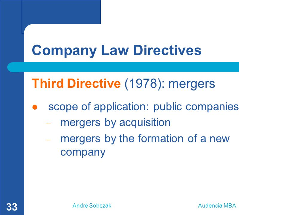 André Sobczak Audencia MBA 33 Company Law Directives Third Directive (1978): mergers scope of application: public companies – mergers by acquisition –