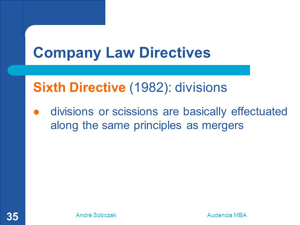 André Sobczak Audencia MBA 35 Company Law Directives Sixth Directive (1982): divisions divisions or scissions are basically effectuated along the same