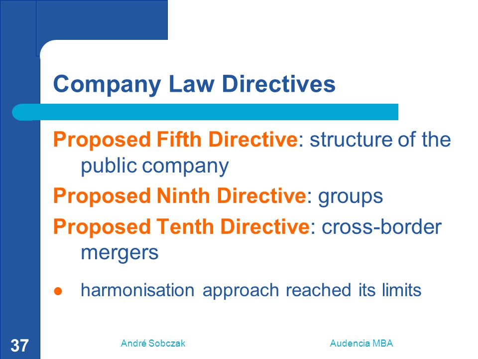 André Sobczak Audencia MBA 37 Company Law Directives Proposed Fifth Directive: structure of the public company Proposed Ninth Directive: groups Propos