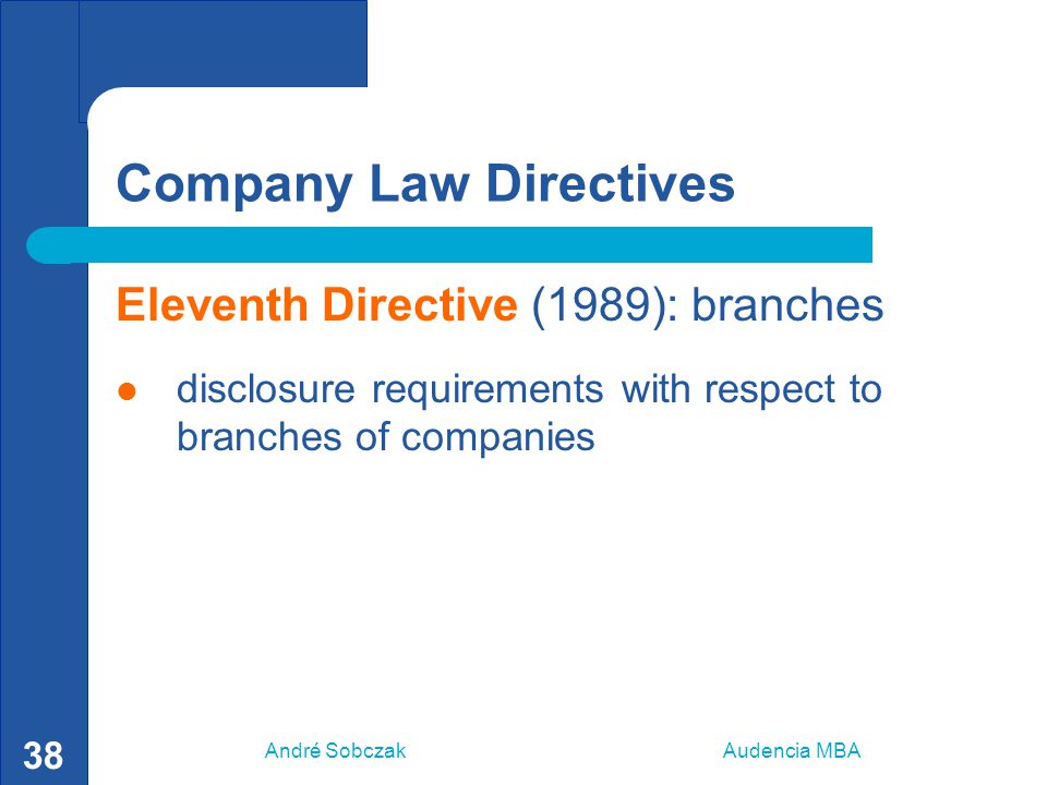 André Sobczak Audencia MBA 38 Company Law Directives Eleventh Directive (1989): branches disclosure requirements with respect to branches of companies