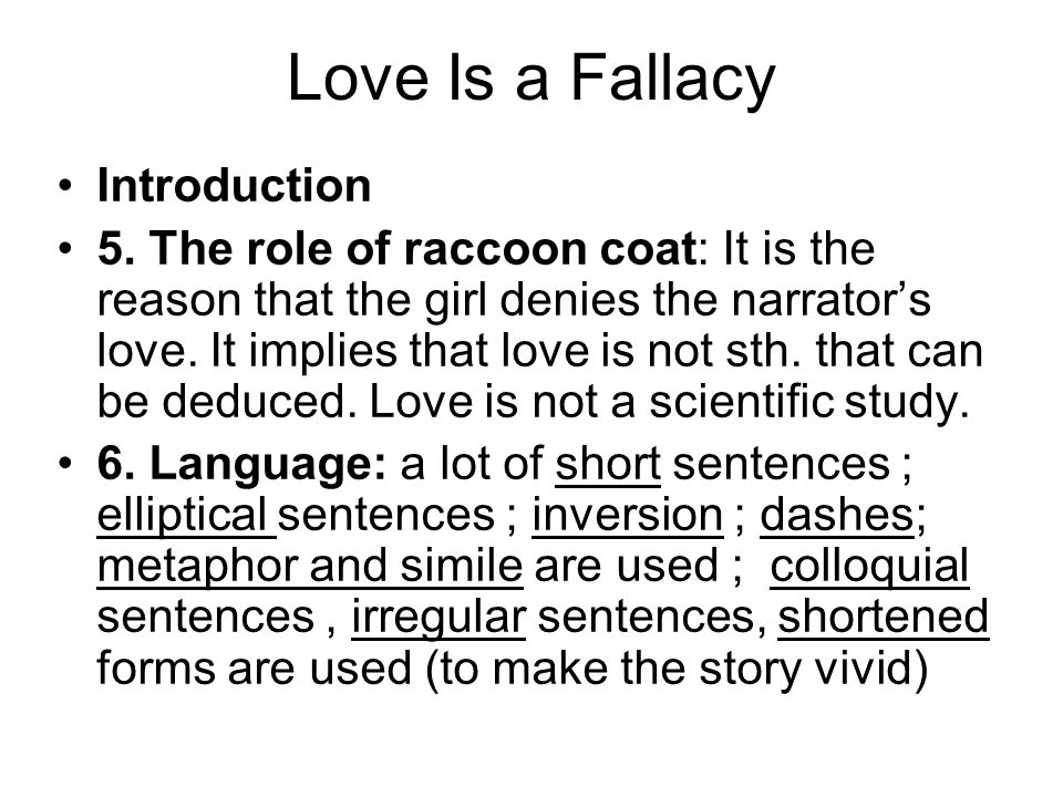 Love Is a Fallacy Introduction 5. The role of raccoon coat: It is the reason that the girl denies the narrator's love. It implies that love is not sth