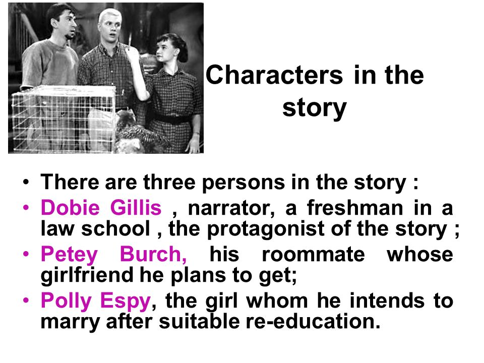 Characters in the story There are three persons in the story : Dobie Gillis, narrator, a freshman in a law school, the protagonist of the story ; Pete