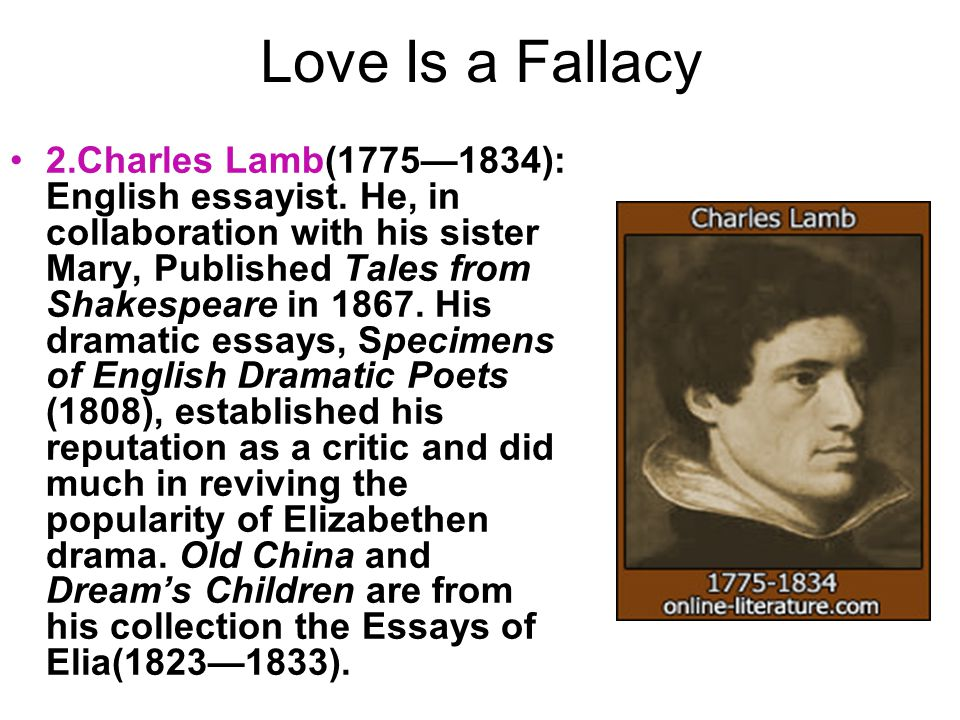 Love Is a Fallacy 2.Charles Lamb(1775—1834): English essayist. He, in collaboration with his sister Mary, Published Tales from Shakespeare in 1867. Hi