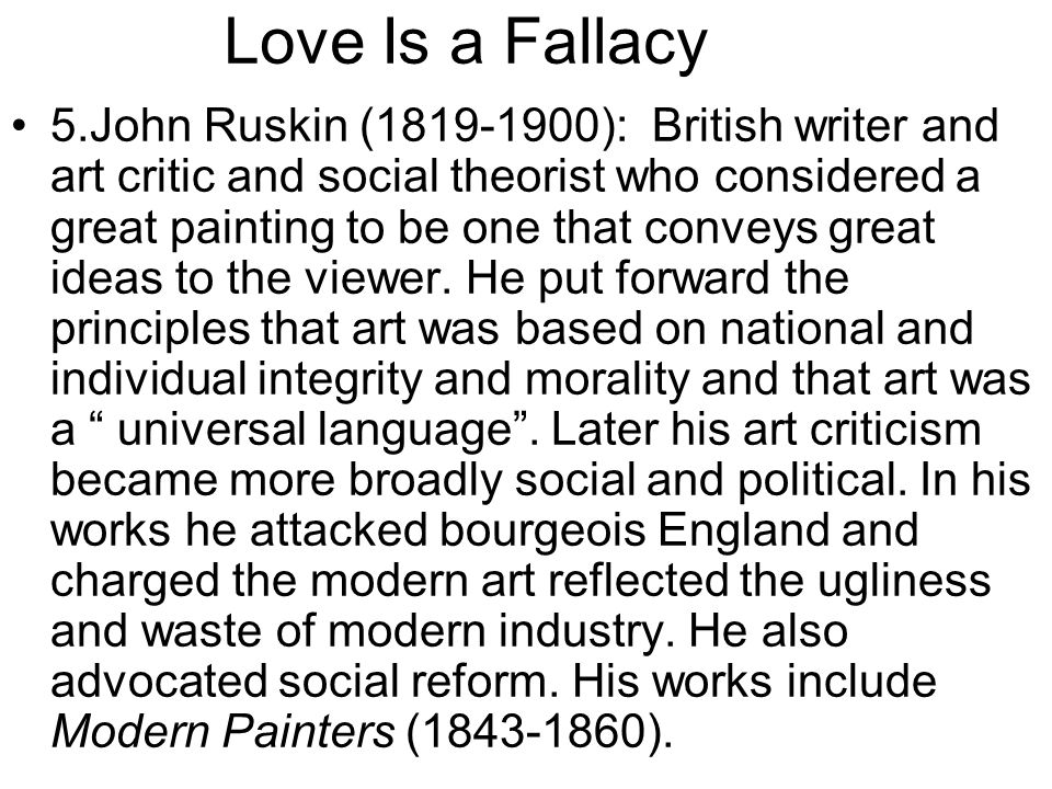 Love Is a Fallacy 5.John Ruskin (1819-1900): British writer and art critic and social theorist who considered a great painting to be one that conveys