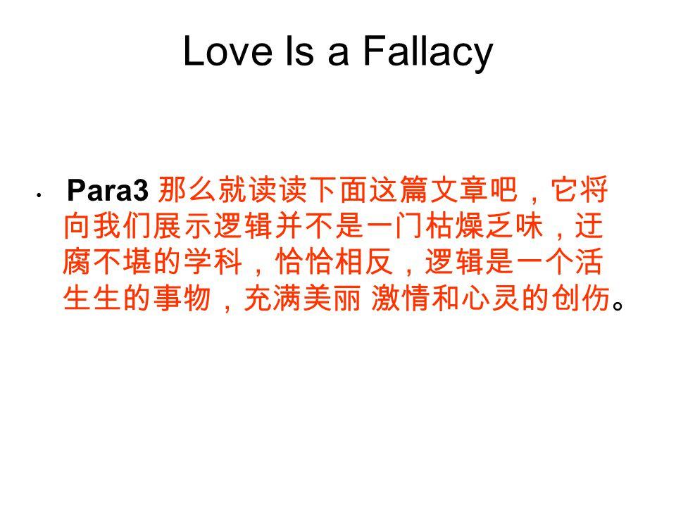 Love Is a Fallacy Para3 那么就读读下面这篇文章吧,它将 向我们展示逻辑并不是一门枯燥乏味,迂 腐不堪的学科,恰恰相反,逻辑是一个活 生生的事物,充满美丽 激情和心灵的创伤。