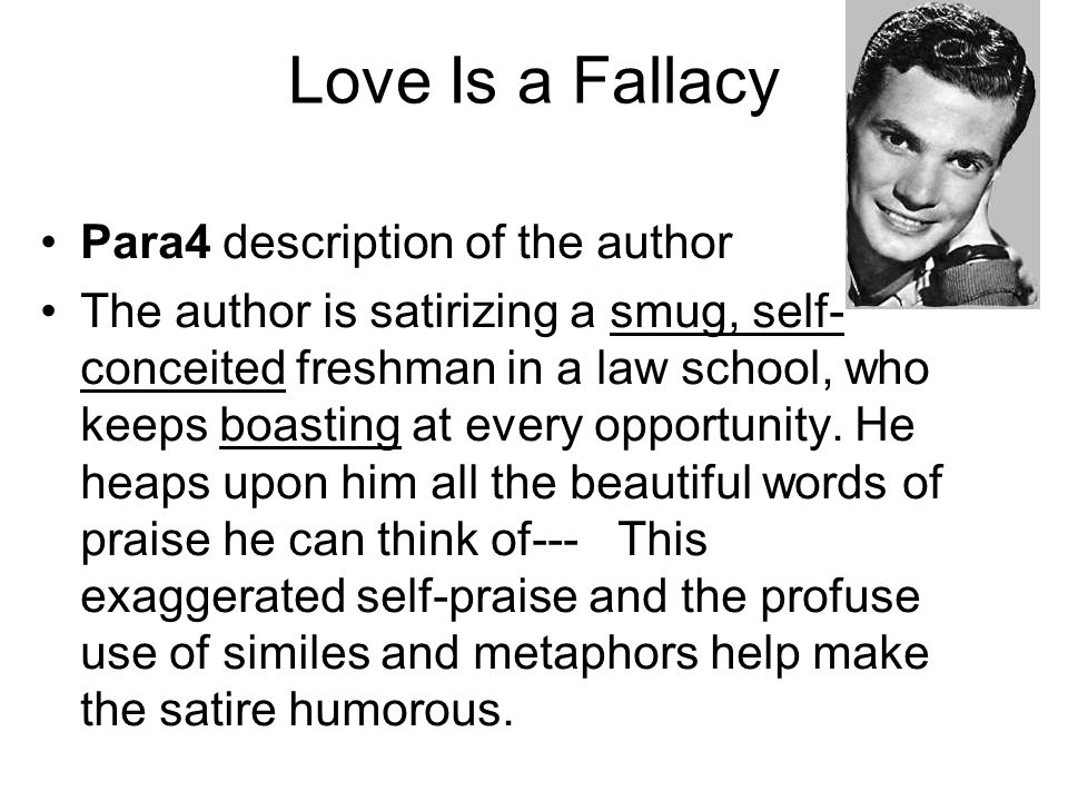 Love Is a Fallacy Para4 description of the author The author is satirizing a smug, self- conceited freshman in a law school, who keeps boasting at eve