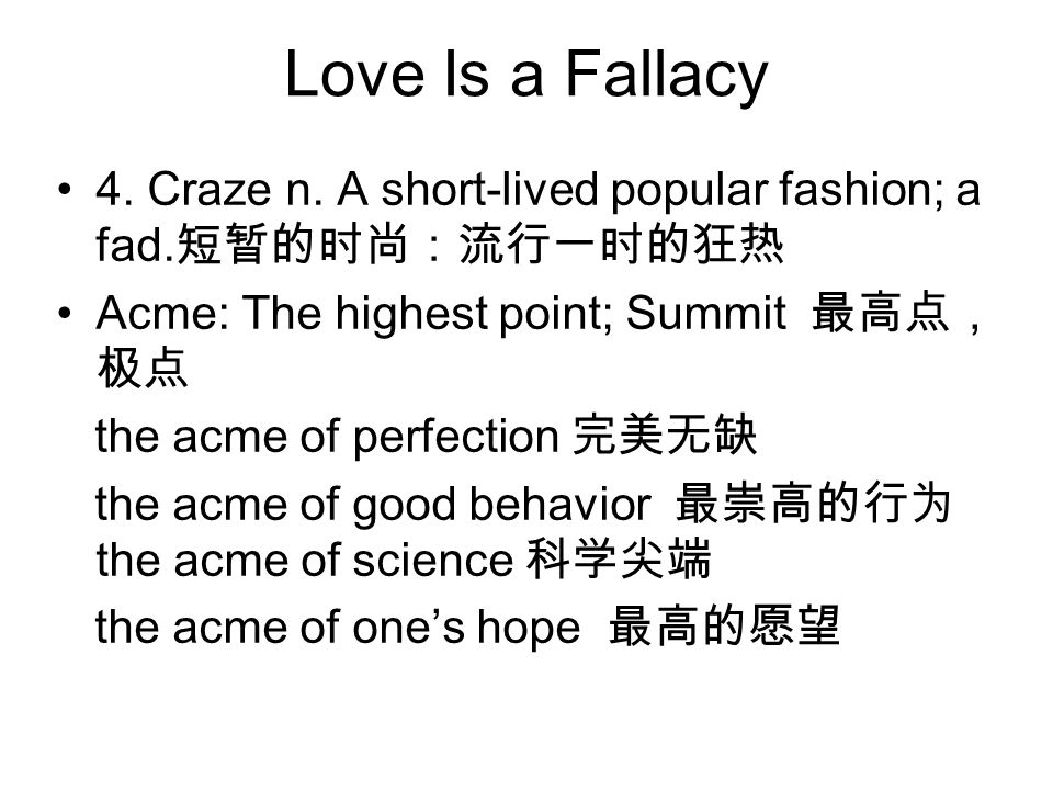 Love Is a Fallacy 4. Craze n. A short-lived popular fashion; a fad. 短暂的时尚:流行一时的狂热 Acme: The highest point; Summit 最高点, 极点 the acme of perfection 完美无缺