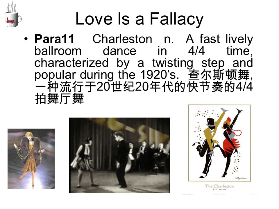 Love Is a Fallacy Para11 Charleston n. A fast lively ballroom dance in 4/4 time, characterized by a twisting step and popular during the 1920's. 查尔斯顿舞