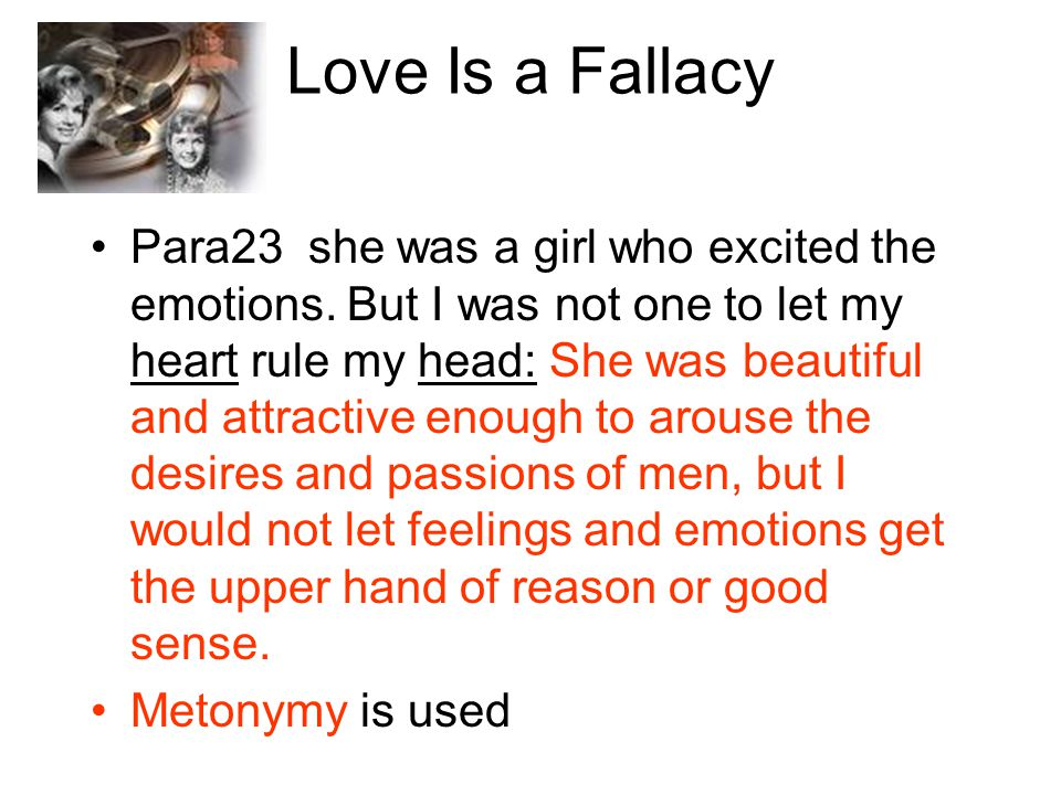 Love Is a Fallacy Para23 she was a girl who excited the emotions. But I was not one to let my heart rule my head: She was beautiful and attractive eno